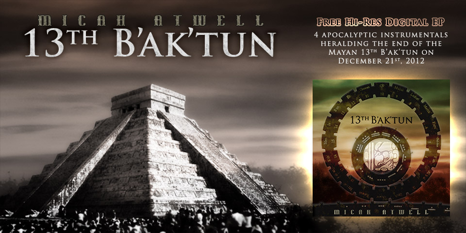 Header: Micah Atwell - 13th B'ak'tun - Free hi-res digital EP - 4 apocalyptic instrumentals heralding the end of the Mayan 13th B'ak'tun on December 21st, 2012